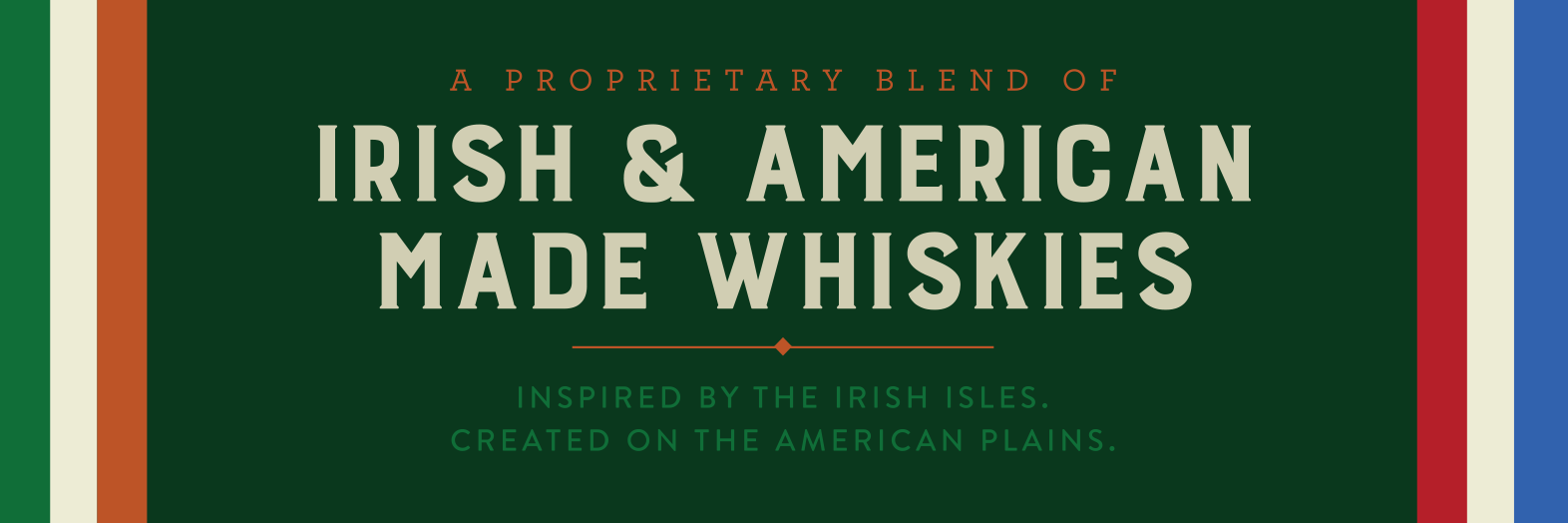 A Proprietary Blend of Irish & American Made Whiskies