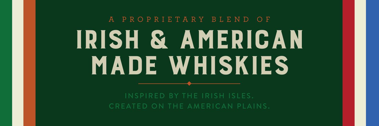 A Proprietary Blend of Irish & American Made Whiskies